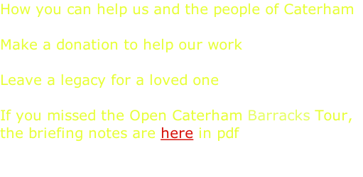 How you can help us and the people of Caterham  Make a donation to help our work   Leave a legacy for a loved one   If you missed the Open Caterham Barracks Tour,  the briefing notes are here in pdf